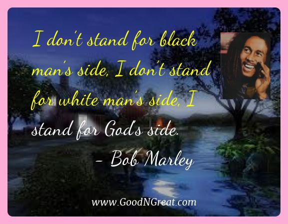 Bob Marley Best Quotes  - I don't stand for black man's side, I don't stand for