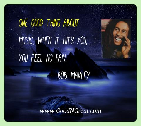 Bob Marley Best Quotes  - One good thing about music, when it hits you, you feel no