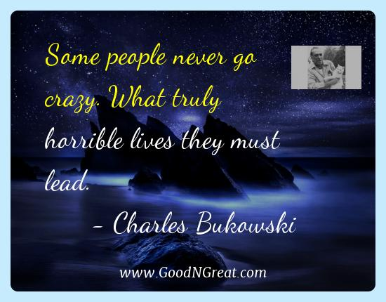 Charles Bukowski Best Quotes  - Some people never go crazy. What truly horrible lives they