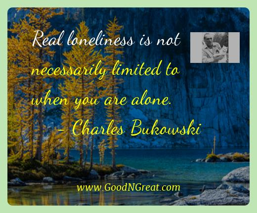Charles Bukowski Best Quotes  - Real loneliness is not necessarily limited to when you are