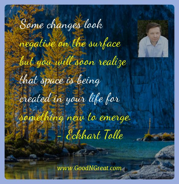Eckhart Tolle Best Quotes  - Some changes look negative on the surface but you will soon