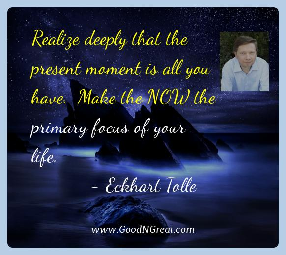 Eckhart Tolle Best Quotes  - Realize deeply that the present moment is all you have.