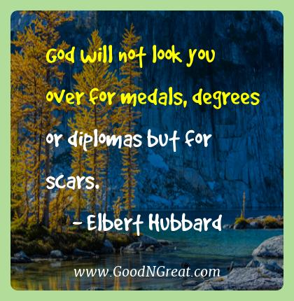 Elbert Hubbard Best Quotes  - God will not look you over for medals, degrees or diplomas