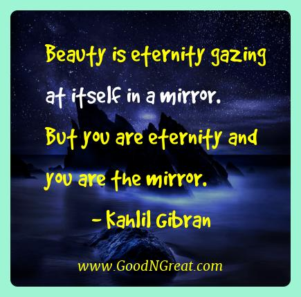 Kahlil Gibran Best Quotes  - Beauty is eternity gazing at itself in a mirror. But you