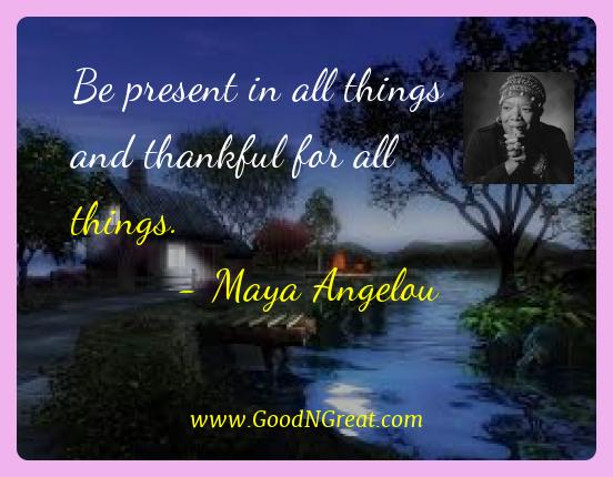 Maya Angelou Best Quotes  - Be present in all things and thankful for all