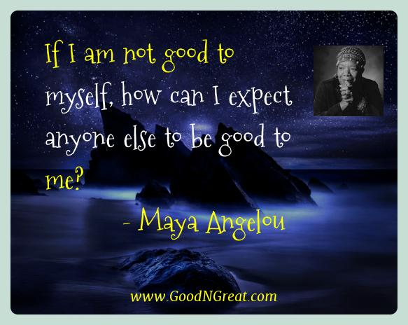 Maya Angelou Best Quotes  - If I am not good to myself, how can I expect anyone else to