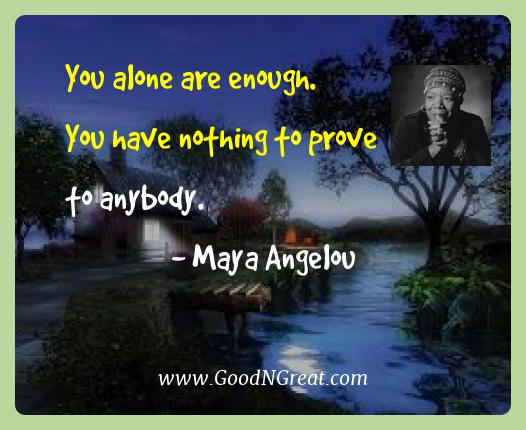 Maya Angelou Best Quotes  - You alone are enough.  You have nothing to prove to
