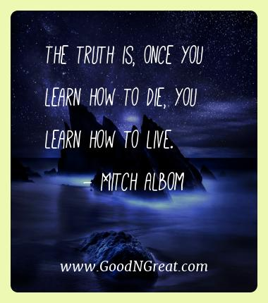 Mitch Albom Best Quotes  - The truth is, once you learn how to die, you learn how to
