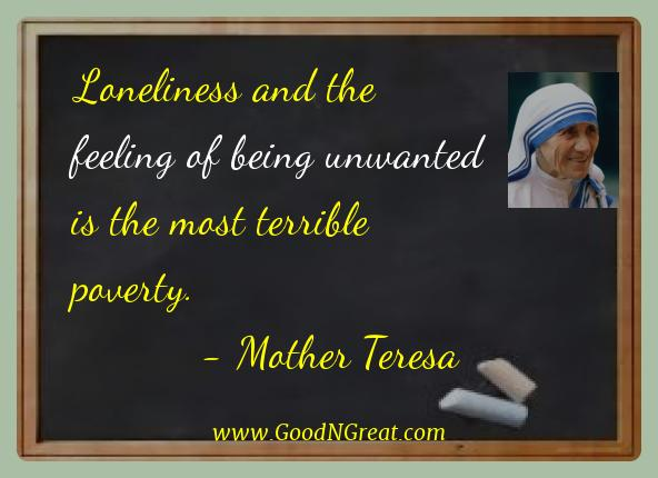 Mother Teresa Best Quotes  - Loneliness and the feeling of being unwanted is the most