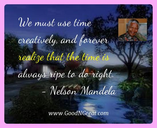 Nelson Mandela Best Quotes  - We must use time creatively, and forever realize that the