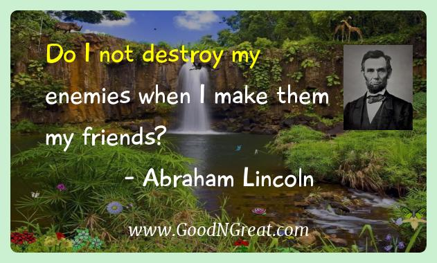 Abraham Lincoln Inspirational Quotes  - Do I not destroy my enemies when I make them my