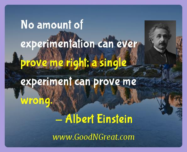 Albert Einstein Inspirational Quotes  - No amount of experimentation can ever prove me right; a