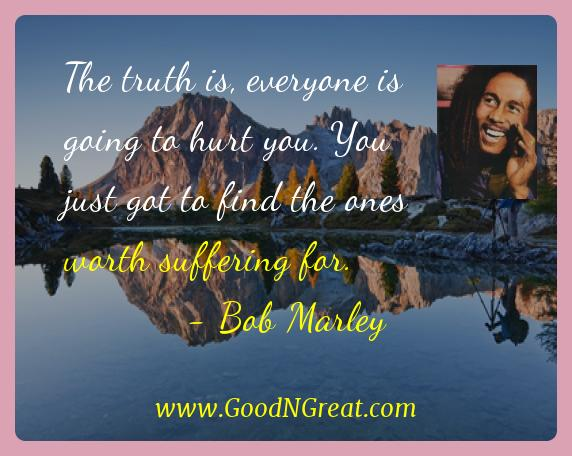 Bob Marley Inspirational Quotes  - The truth is, everyone is going to hurt you. You just got