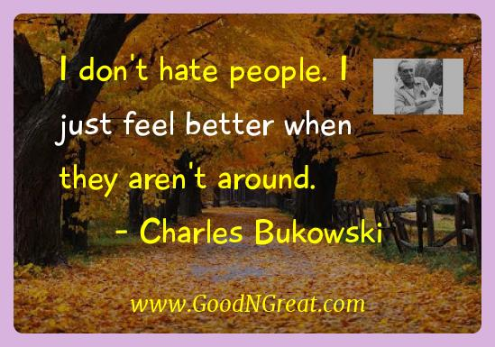 Charles Bukowski Inspirational Quotes  - I don't hate people. I just feel better when they aren't