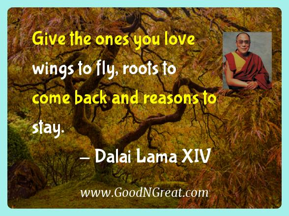 Dalai Lama Xiv Inspirational Quotes  - Give the ones you love wings to fly, roots to come back and