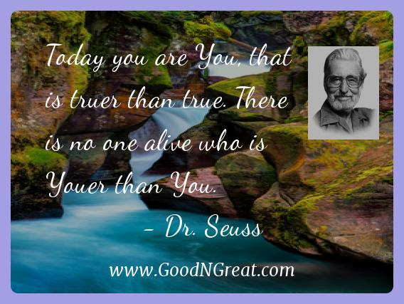 Dr. Seuss Inspirational Quotes  - Today you are You, that is truer than true. There is no one