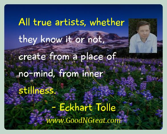 Eckhart Tolle Inspirational Quotes  - All true artists, whether they know it or not, create from