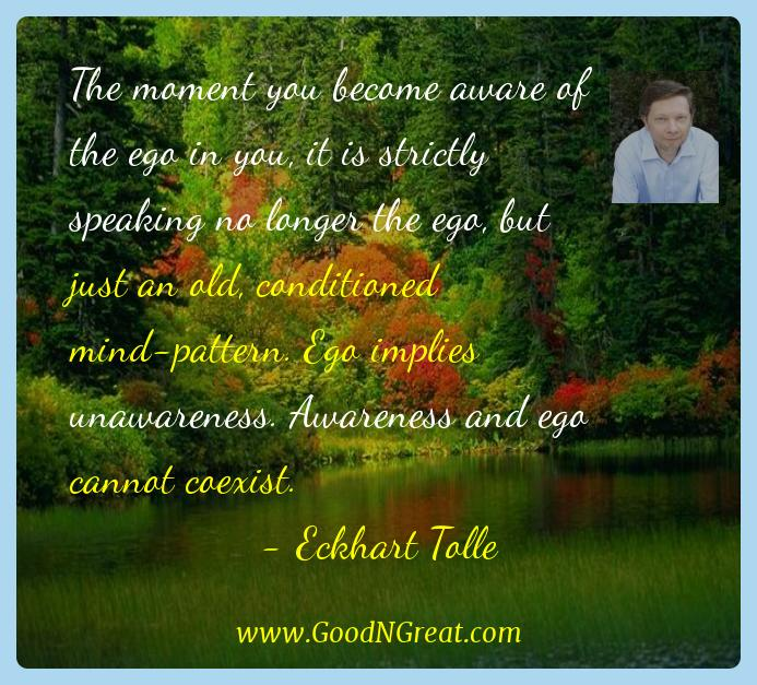 Eckhart Tolle Inspirational Quotes  - The moment you become aware of the ego in you, it is