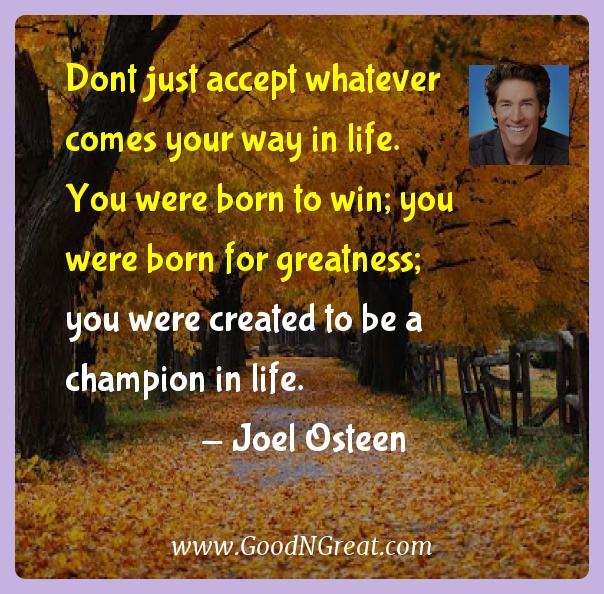 Joel Osteen Inspirational Quotes  - Dont just accept whatever comes your way in life. You were