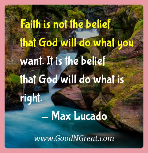 Max Lucado Inspirational Quotes  - Faith is not the belief that God will do what you want. It