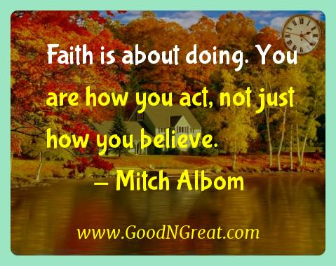 Mitch Albom Inspirational Quotes  - Faith is about doing. You are how you act, not just how you