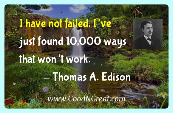 Thomas A. Edison Inspirational Quotes  - I have not failed. I've just found 10,000 ways that won't