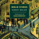 Slow Burn: Review of <em> Berlin Stories</em> by Robert Walser (tr. Susan Bernofsky)