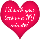 I'd suck your toes in a NY minute copy
