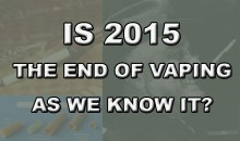 Is 2015 The End Of Vaping As We Know It?