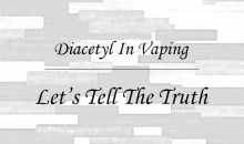 Diacetyl In Vaping – Lets Tell The Truth