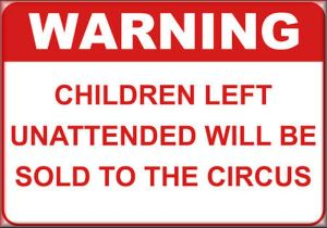 All Children left unattended will be sold to the circus.