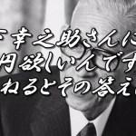 松下幸之助さんに1億円欲しいんです!と尋ねるとその答えは…