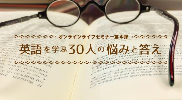 オンラインセミナー第4弾『英語を学ぶ30人の悩みと答え』