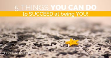 5 Things YOU CAN DO to Succeed at Being YOU!