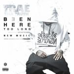 """New Music Alert: Trae Tha Truth """"Been Here Too Long"""""""