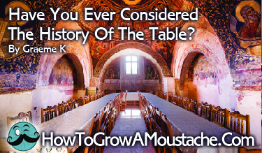 Have You Ever Considered The History Of The Table?