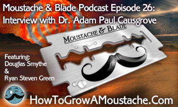 Moustache & Blade – Episode 26: Interview with Dr. Adam Paul Causgrove of The American Mustache Institute