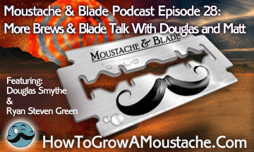 Moustache & Blade – Episode 28: More Brews & Blade Talk With Douglas and Matt