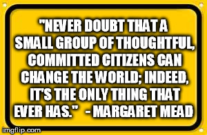 Never doubt that a small group of thorughtful, committed citizens can change the world; indeed it's the only thing that ever has. - Margaret Mead