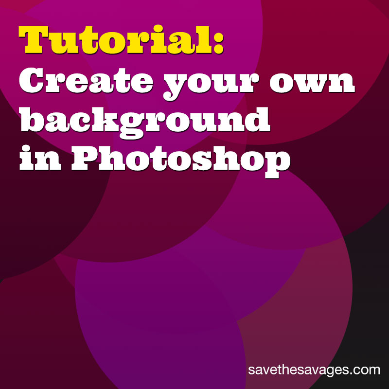 How to Create Your Own Background in Photoshop   SAVE THE SAVAGES
