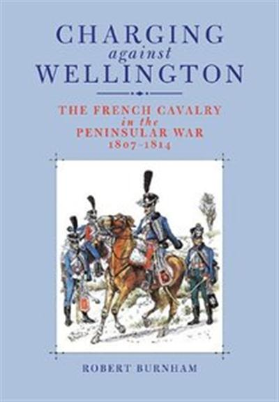 Charging Against Wellington: The French Cavalry in the Peninsular War, 1807-1814