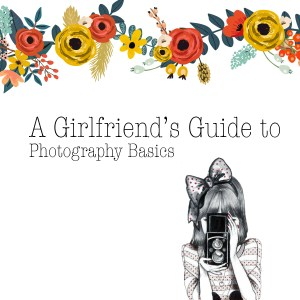 a girlfriends guide to photography basics