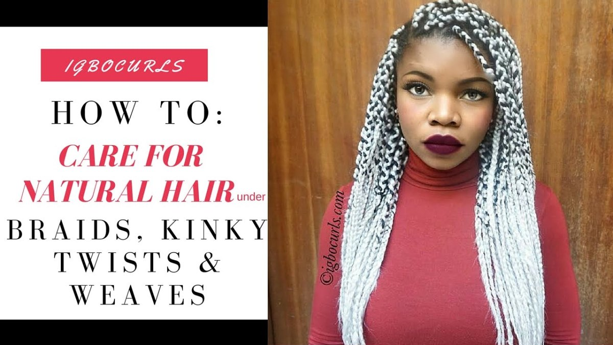 HOW TO: Care for Natural Hair under Braids, Kinky Twists & Weaves