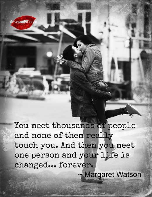 you meet one person and your life is changed forever or