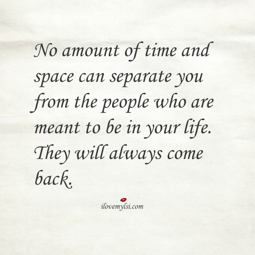 No amount of time and space can separate you from the people who are meant to be in your life.
