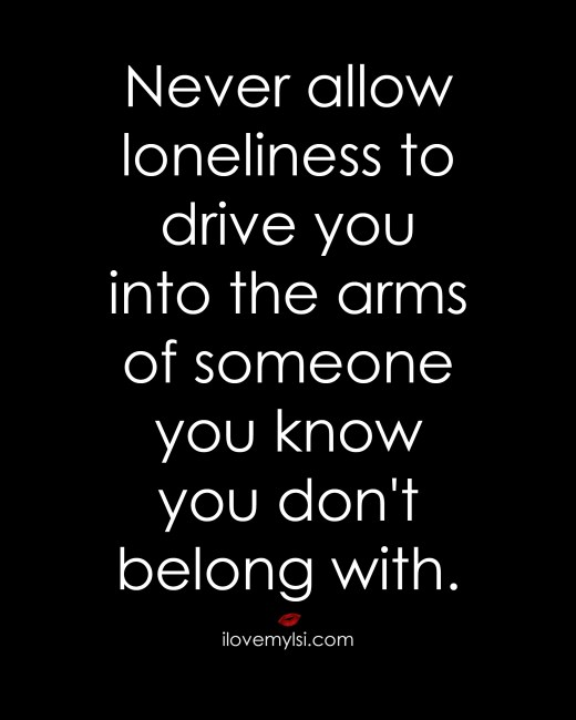 never allow loneliness to drive you