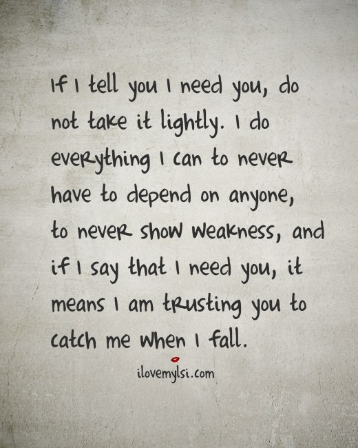 If I Tell You I Need You Do Not Take It Lightly - I Love