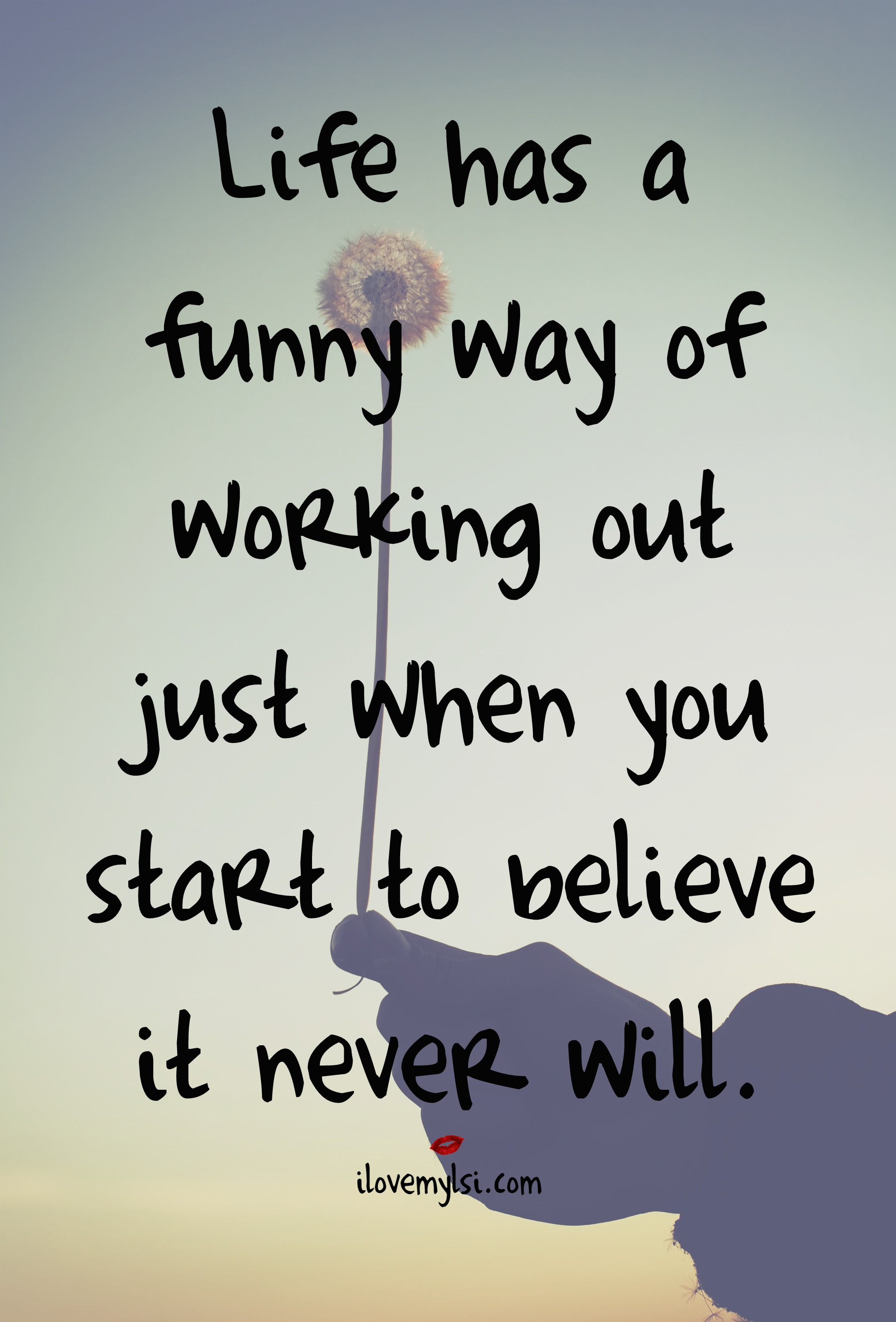 Life has a funny way of working out just when you start to believe it