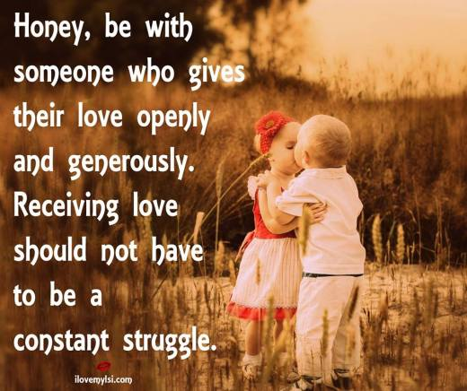 Honey, be with someone who gives their love openly and generously