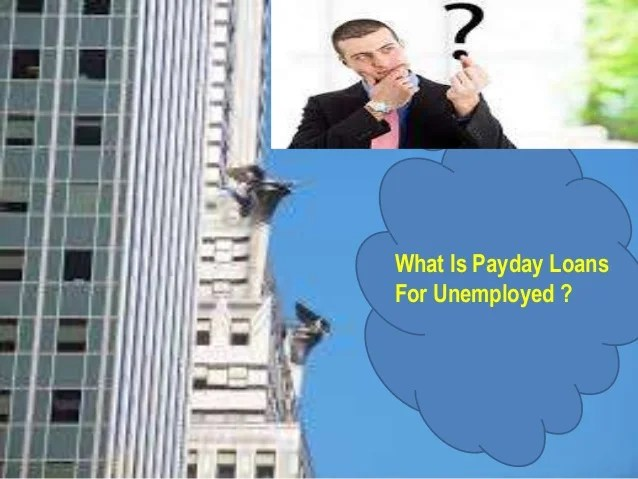 Payday loans for unemployed - Online Help To Handle You Cash Expenses